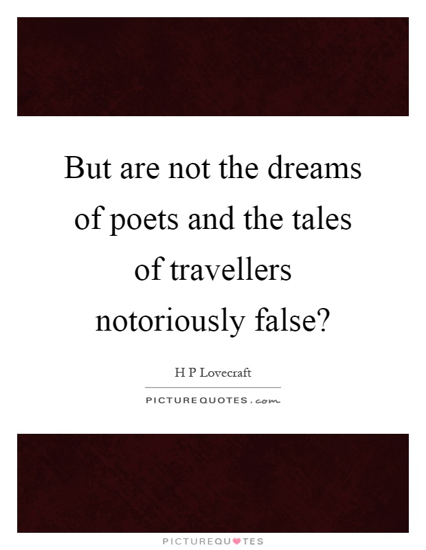 But are not the dreams of poets and the tales of travellers notoriously false? Picture Quote #1