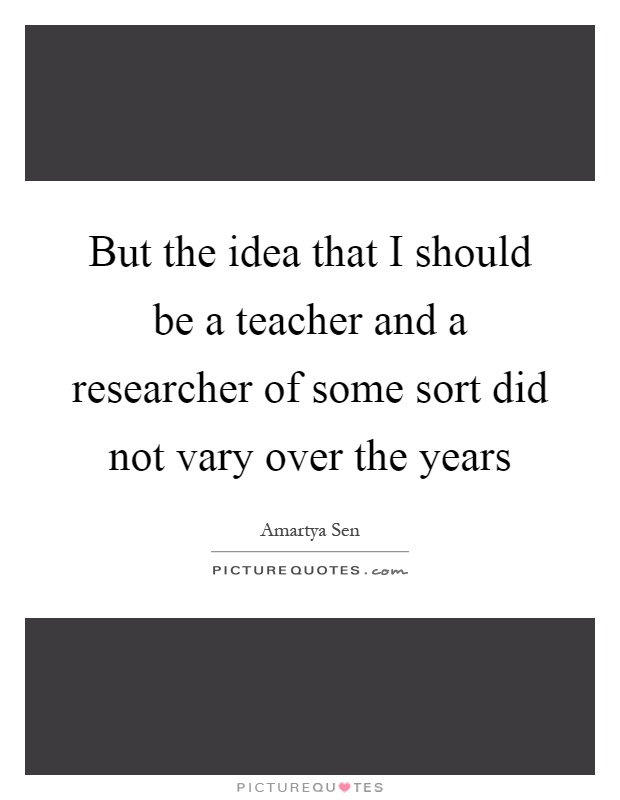 But the idea that I should be a teacher and a researcher of some sort did not vary over the years Picture Quote #1