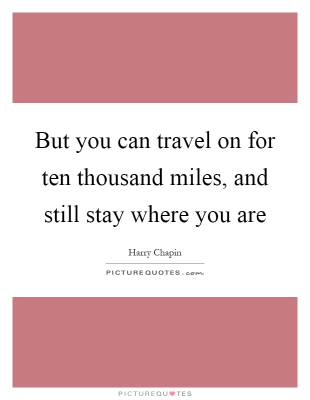But you can travel on for ten thousand miles, and still stay where you are Picture Quote #1