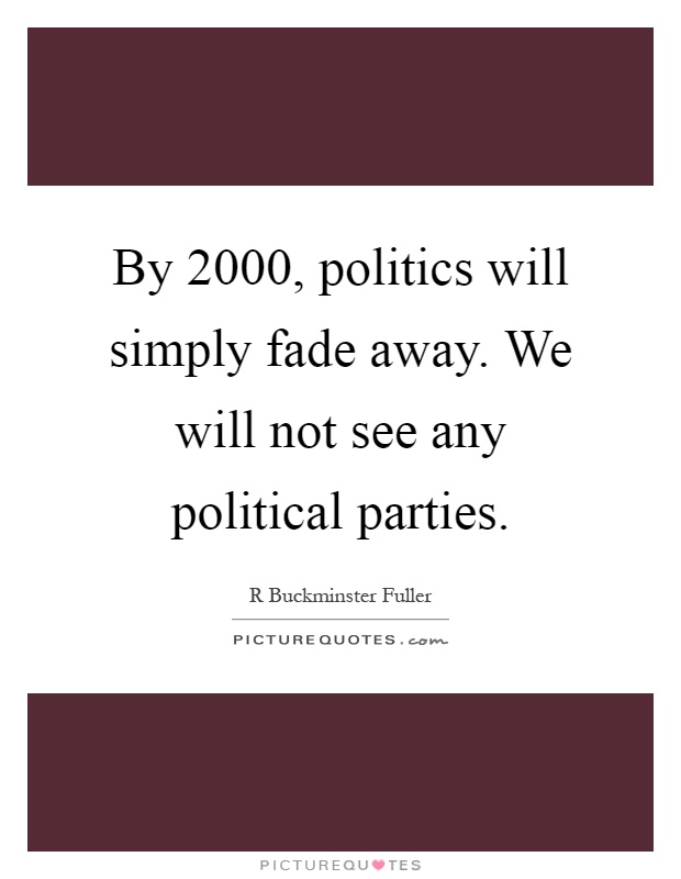 By 2000, politics will simply fade away. We will not see any political parties Picture Quote #1