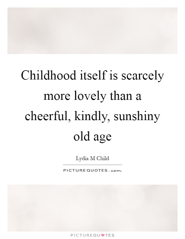 Childhood itself is scarcely more lovely than a cheerful, kindly, sunshiny old age Picture Quote #1