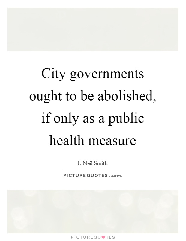 City governments ought to be abolished, if only as a public health measure Picture Quote #1