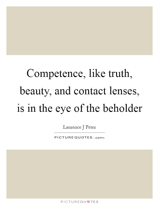 Competence, like truth, beauty, and contact lenses, is in the eye of the beholder Picture Quote #1