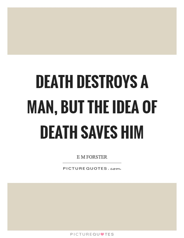 Death destroys a man, but the idea of death saves him Picture Quote #1
