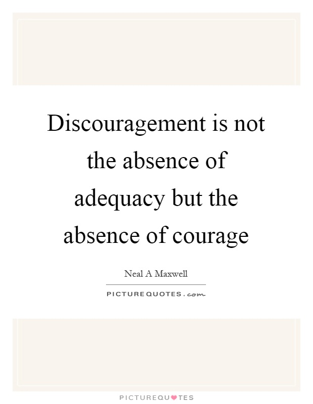 Discouragement is not the absence of adequacy but the absence of courage Picture Quote #1