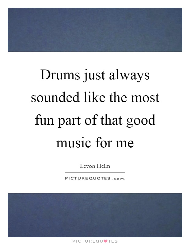 Drums just always sounded like the most fun part of that good music for me Picture Quote #1