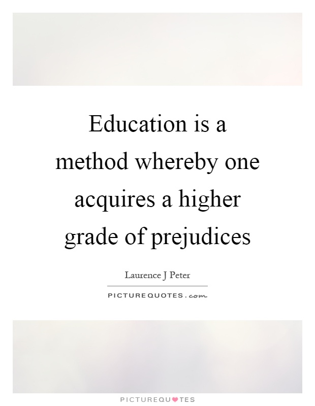 Education is a method whereby one acquires a higher grade of prejudices Picture Quote #1