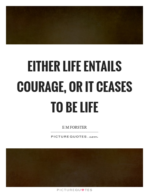 Either life entails courage, or it ceases to be life Picture Quote #1