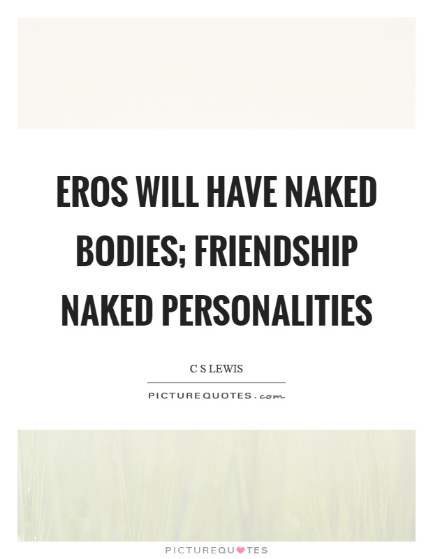 Eros will have naked bodies; Friendship naked personalities Picture Quote #1