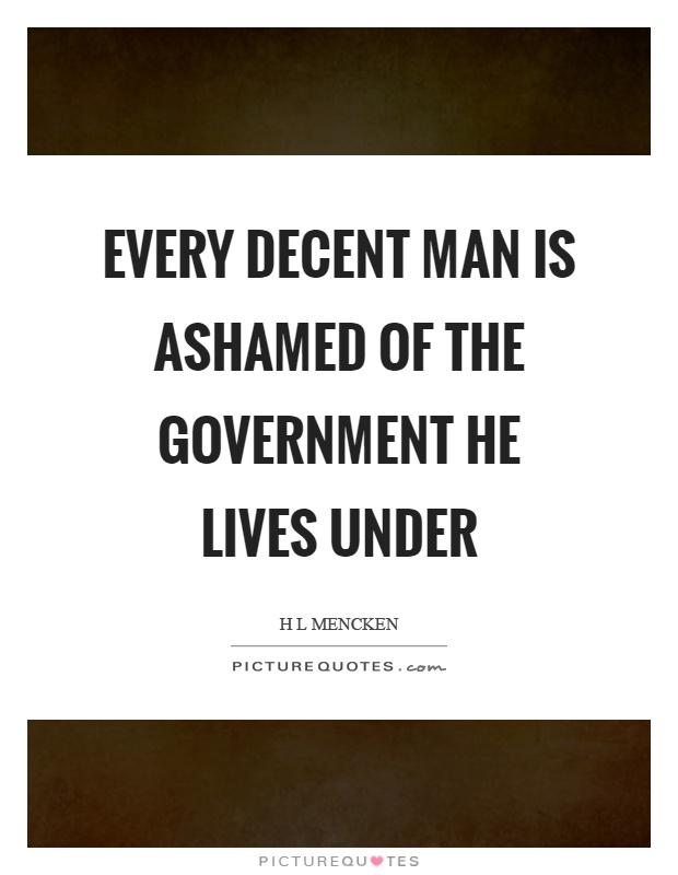 Every decent man is ashamed of the government he lives under Picture Quote #1
