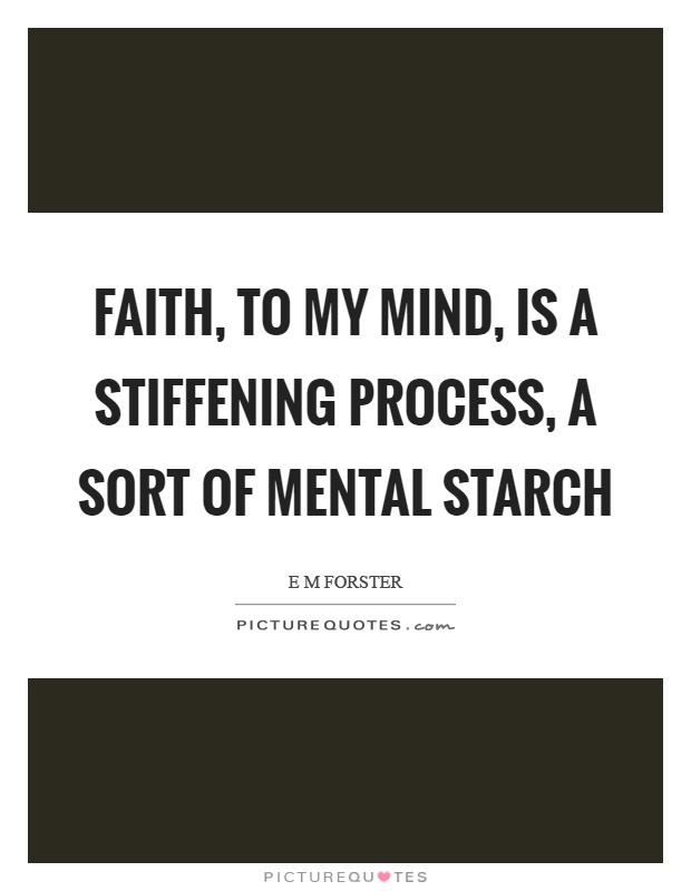 Faith, to my mind, is a stiffening process, a sort of mental starch Picture Quote #1