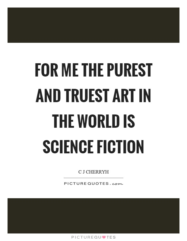 For me the purest and truest art in the world is science fiction Picture Quote #1