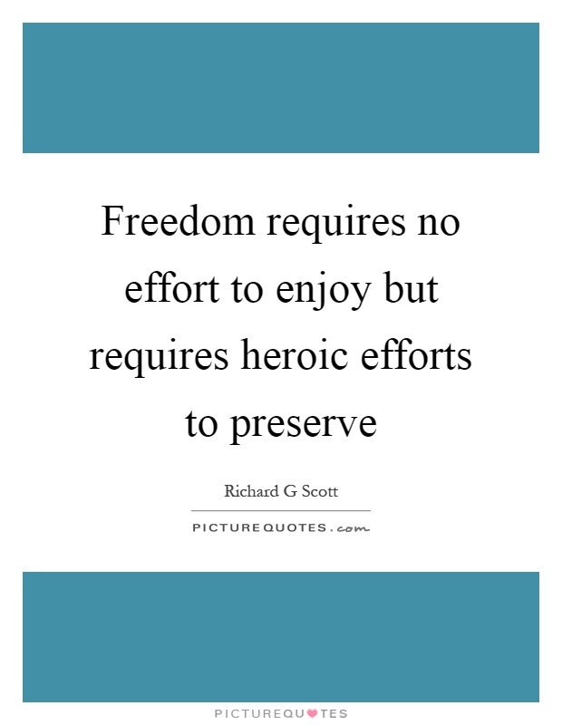 Freedom requires no effort to enjoy but requires heroic efforts to preserve Picture Quote #1
