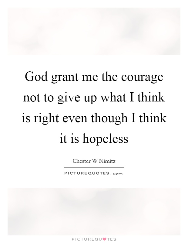 God grant me the courage not to give up what I think is right even though I think it is hopeless Picture Quote #1