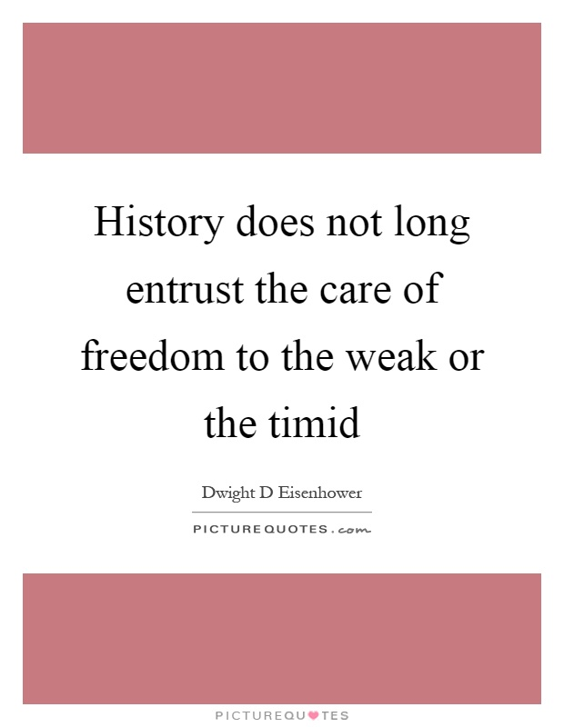 History does not long entrust the care of freedom to the weak or the timid Picture Quote #1