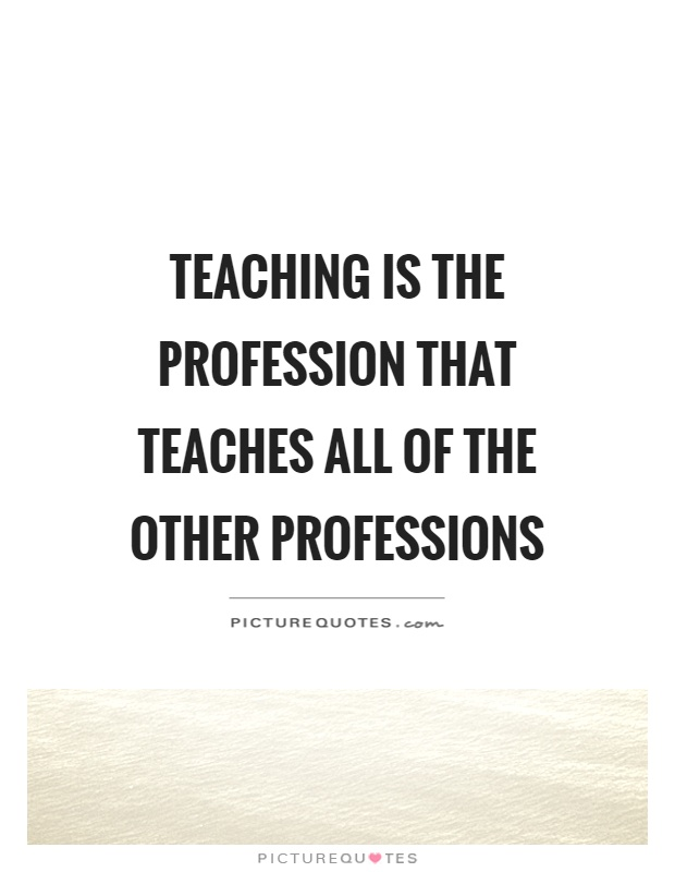 Teaching is the profession that teaches all of the other professions Picture Quote #1