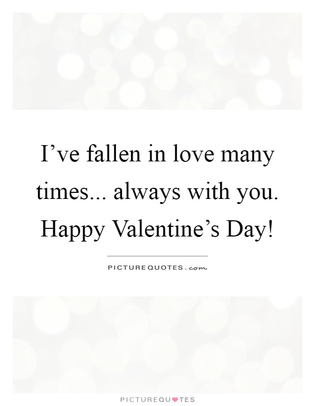 I've fallen in love many times... always with you. Happy Valentine's Day! Picture Quote #1