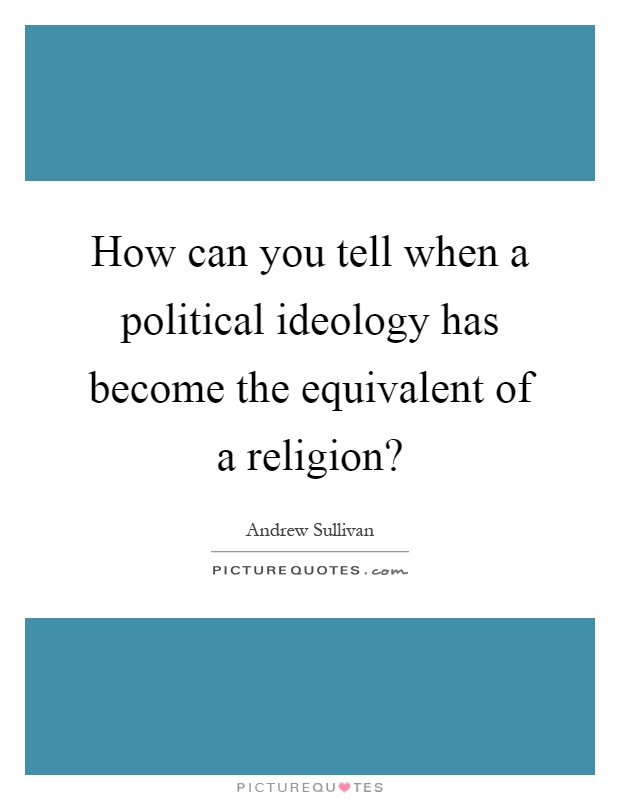 How can you tell when a political ideology has become the equivalent of a religion? Picture Quote #1