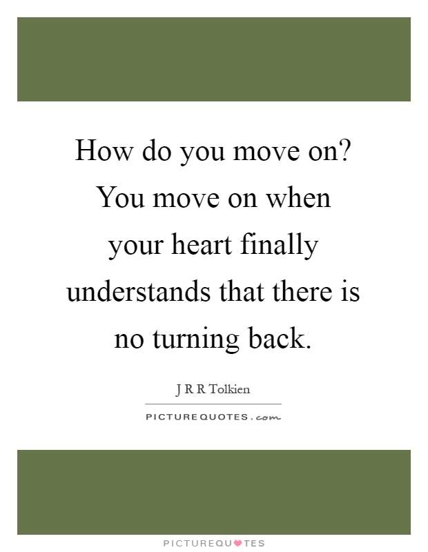 How do you move on? You move on when your heart finally understands that there is no turning back Picture Quote #1