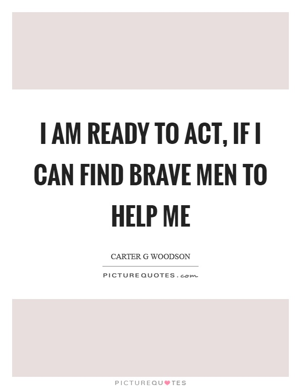I am ready to act, if I can find brave men to help me Picture Quote #1