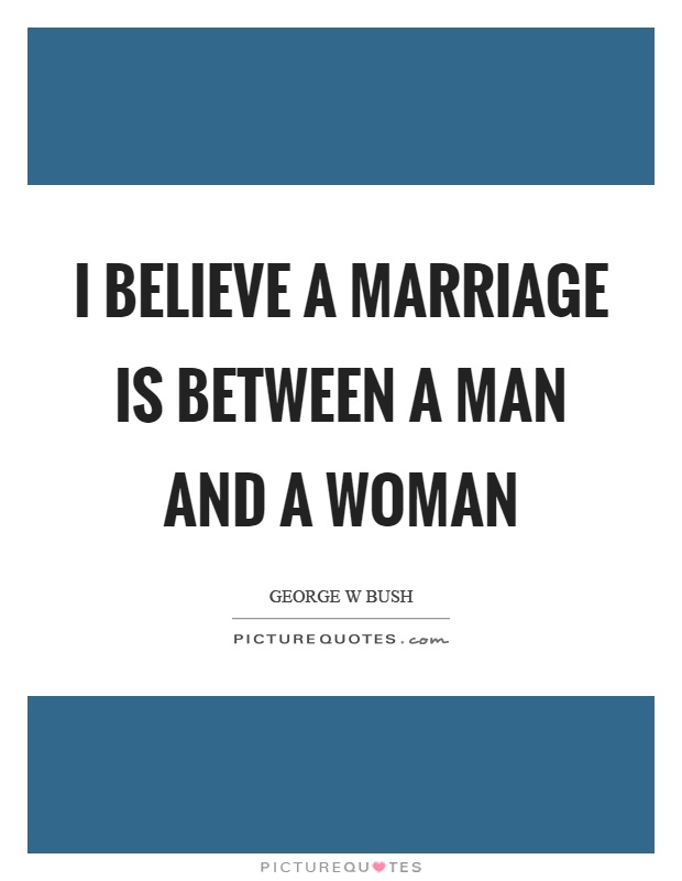 I believe a marriage is between a man and a woman Picture Quote #1
