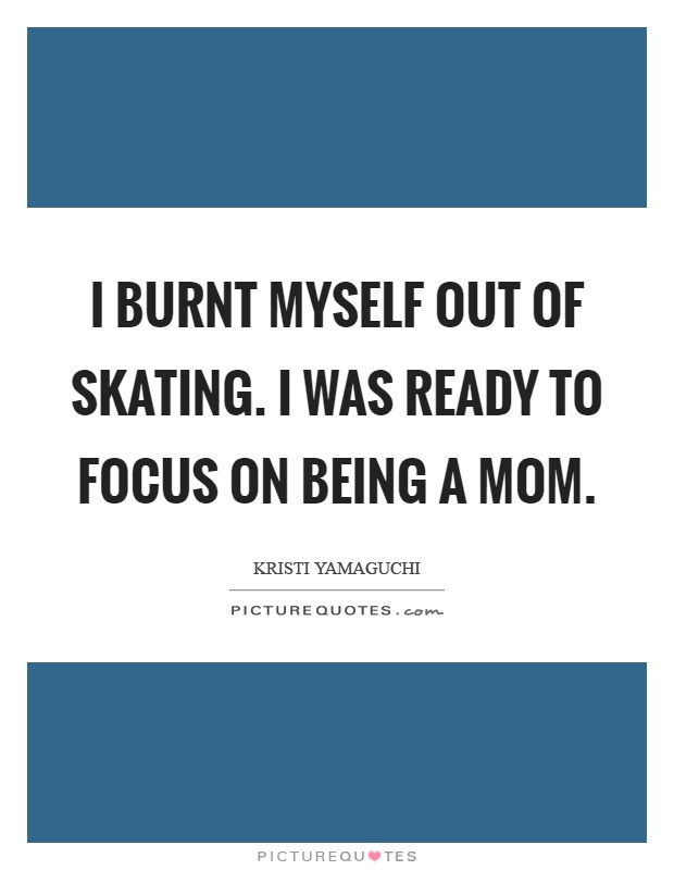 I burnt myself out of skating. I was ready to focus on being a mom Picture Quote #1