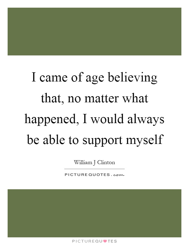 I came of age believing that, no matter what happened, I would always be able to support myself Picture Quote #1