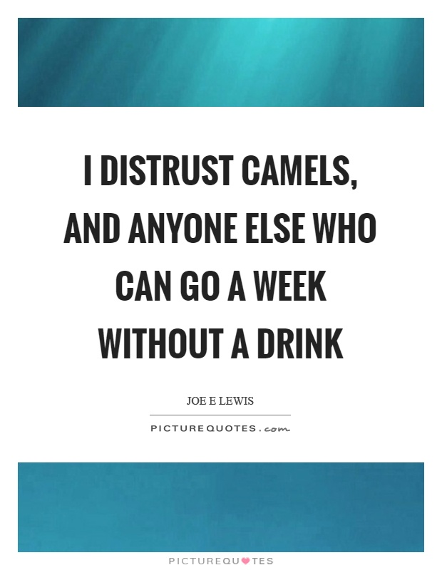 I distrust camels, and anyone else who can go a week without a drink Picture Quote #1