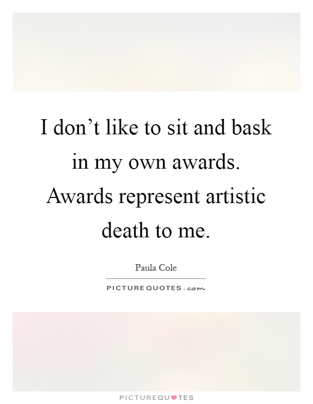 I don't like to sit and bask in my own awards. Awards represent artistic death to me Picture Quote #1