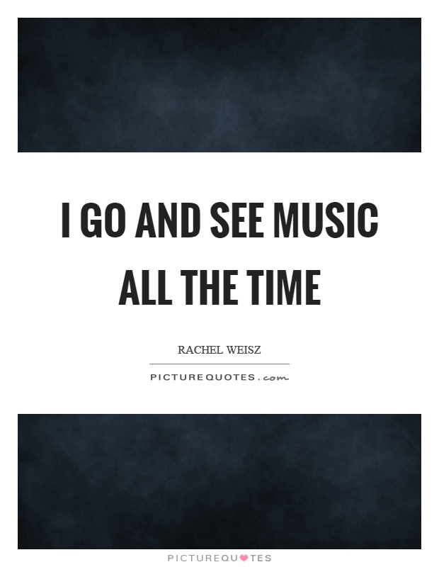 I go and see music all the time Picture Quote #1