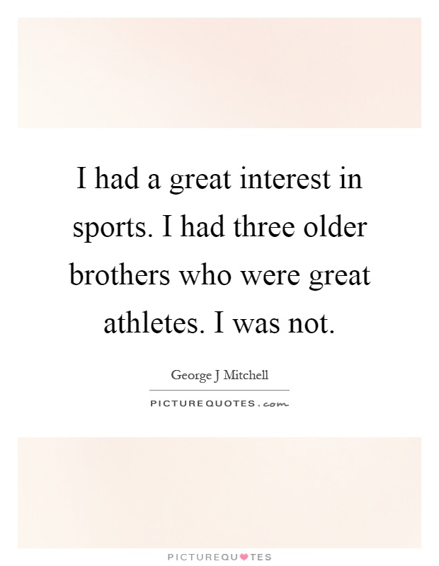 I had a great interest in sports. I had three older brothers who were great athletes. I was not Picture Quote #1