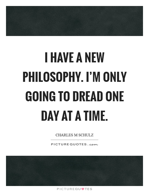 I have a new philosophy. I'm only going to dread one day at a time Picture Quote #1