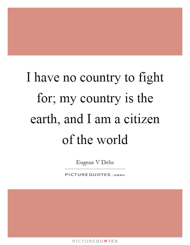I have no country to fight for; my country is the earth, and I am a citizen of the world Picture Quote #1
