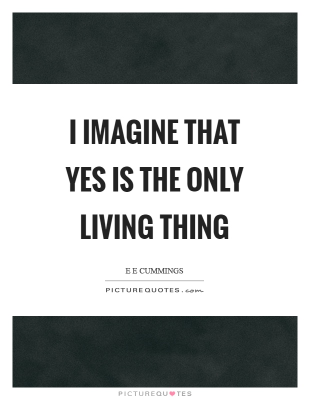 I imagine that yes is the only living thing Picture Quote #1