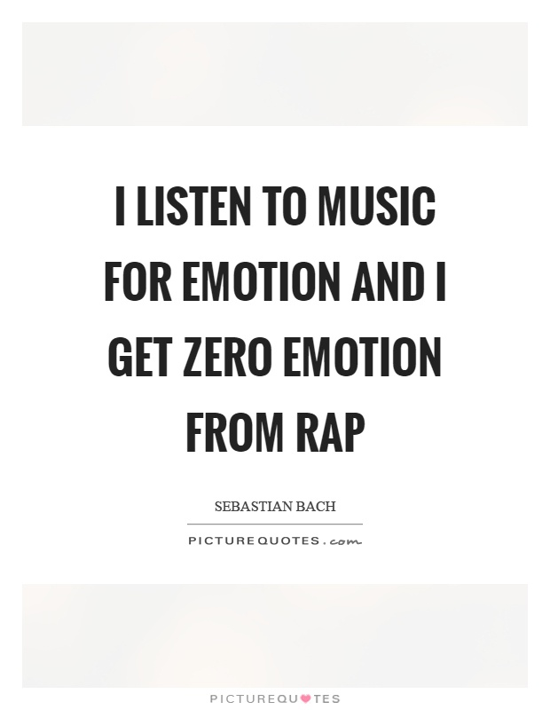 I listen to music for emotion and I get zero emotion from rap Picture Quote #1