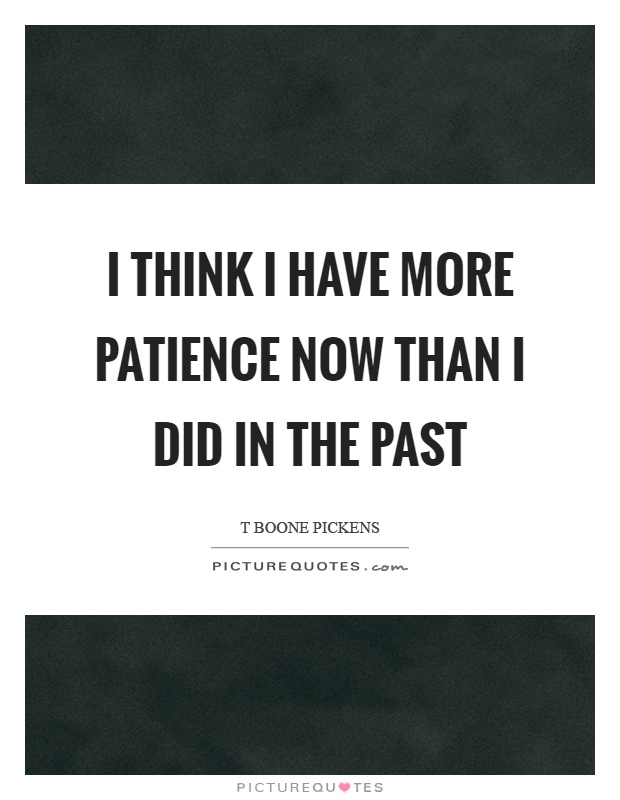 I think I have more patience now than I did in the past Picture Quote #1