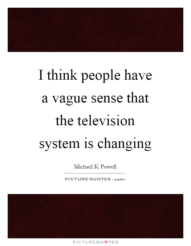 I think people have a vague sense that the television system is changing Picture Quote #1