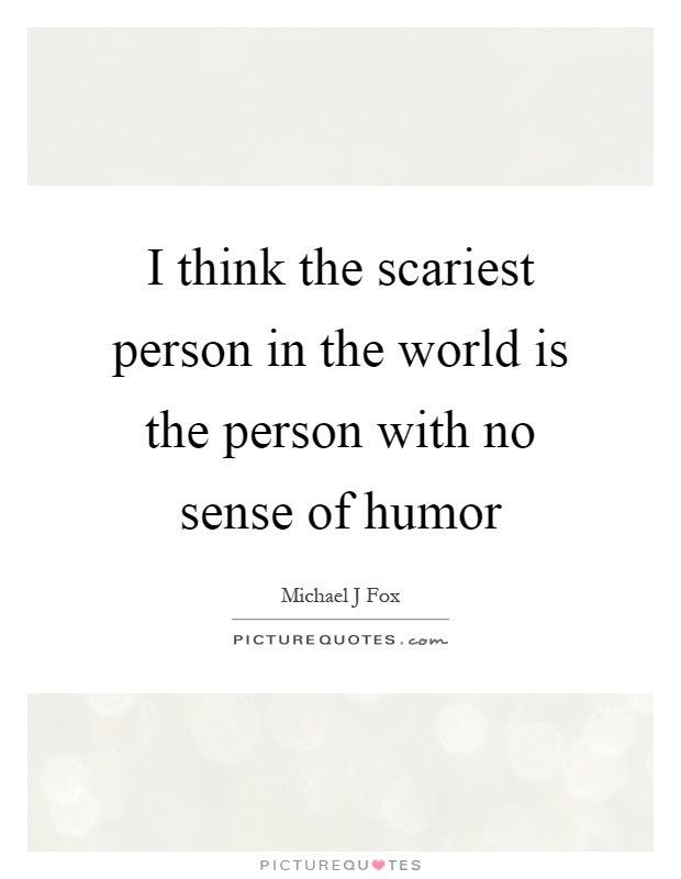 I think the scariest person in the world is the person with no sense of humor Picture Quote #1