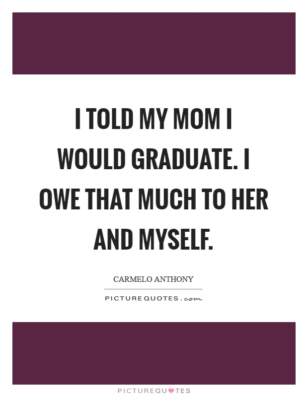 I told my mom I would graduate. I owe that much to her and myself Picture Quote #1