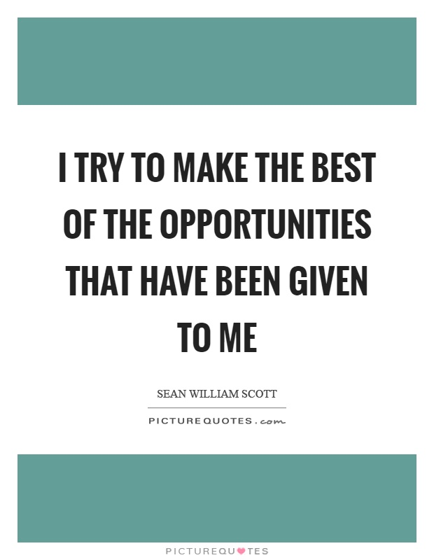 I try to make the best of the opportunities that have been given to me Picture Quote #1