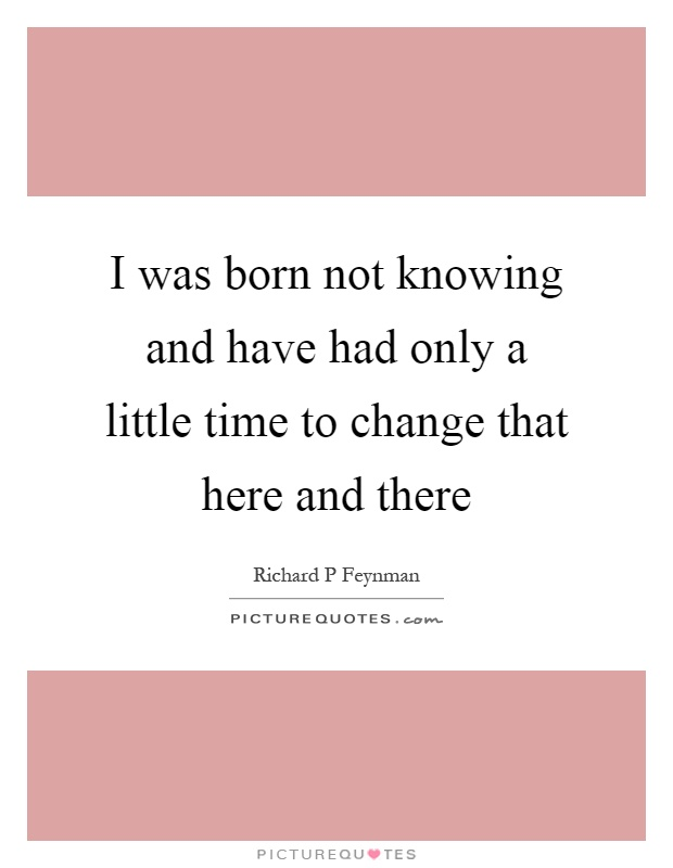 I was born not knowing and have had only a little time to change that here and there Picture Quote #1