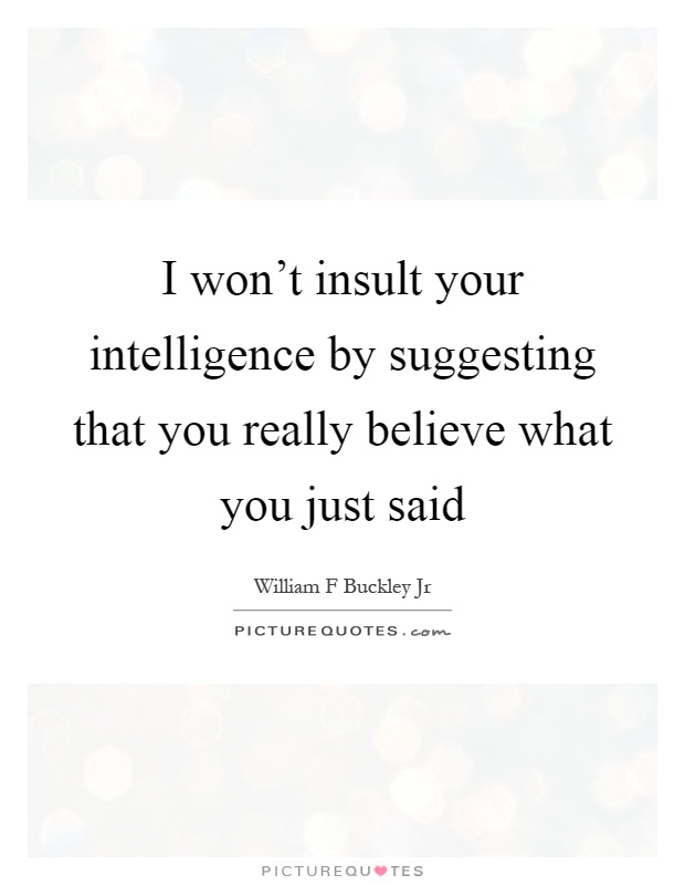 I won't insult your intelligence by suggesting that you really believe what you just said Picture Quote #1