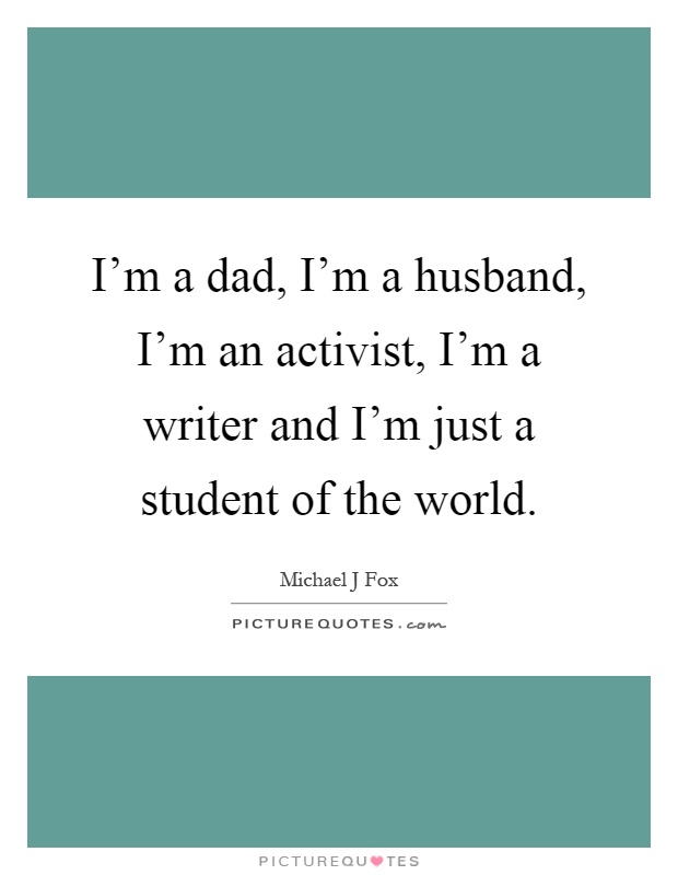 I'm a dad, I'm a husband, I'm an activist, I'm a writer and I'm just a student of the world Picture Quote #1