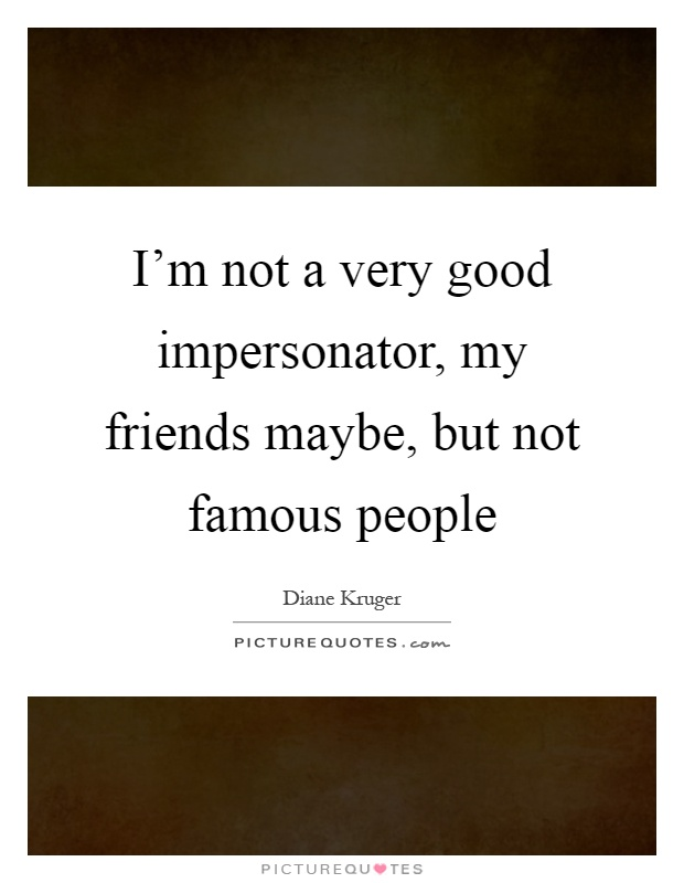 I'm not a very good impersonator, my friends maybe, but not famous people Picture Quote #1