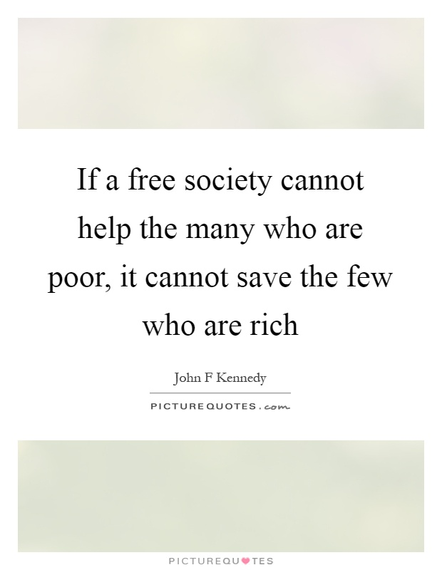 If a free society cannot help the many who are poor, it cannot save the few who are rich Picture Quote #1