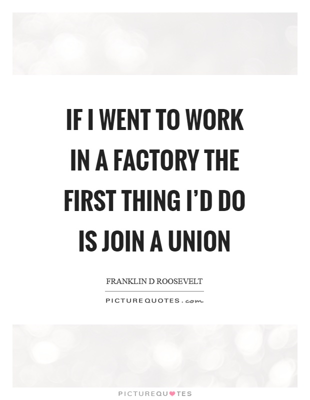 If I went to work in a factory the first thing I'd do is join a union Picture Quote #1