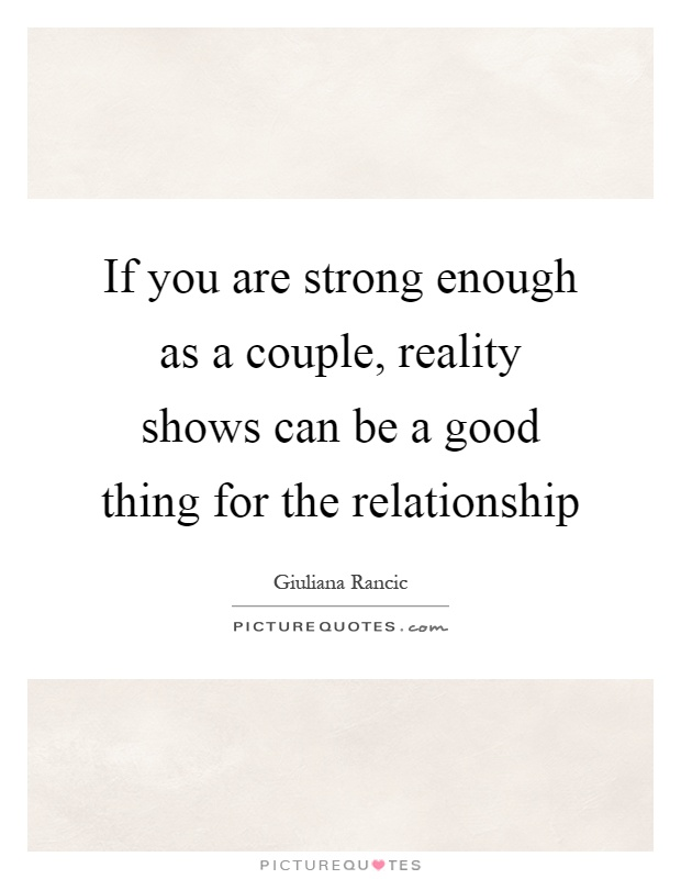 If you are strong enough as a couple, reality shows can be a good thing for the relationship Picture Quote #1