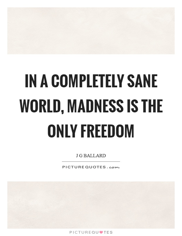 In a completely sane world, madness is the only freedom Picture Quote #1