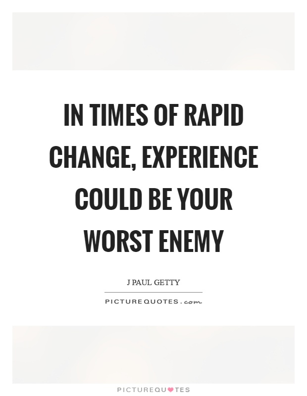 In times of rapid change, experience could be your worst enemy Picture Quote #1