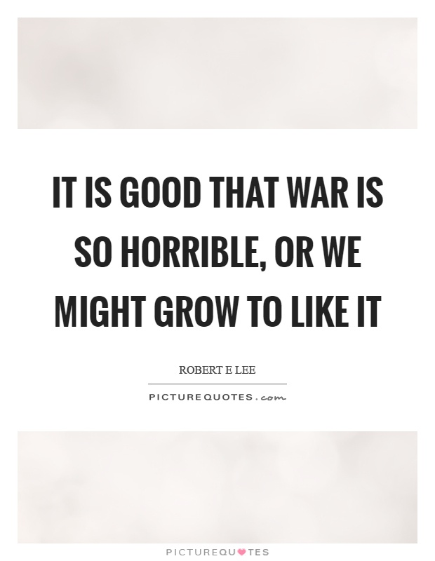 It is good that war is so horrible, or we might grow to like it Picture Quote #1